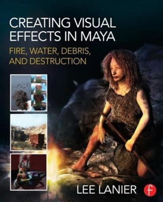 Creating Visual Effects in Maya Lee (Visual Effects Artist Lanier 9780415834186
