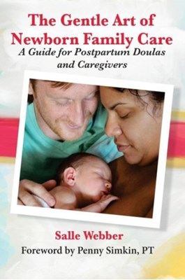 The Gentle Art of Newborn Family Care: A Guide for Postpartum Doulas and Caregivers Salle Webber 9780985418007