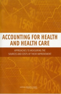 Accounting for Health and Health Care National Research Council, Committee on National Statistics, Panel to Advance a Research Program on the Design of National Health Accounts, Division of Behavioral and Social Sciences and Education 9780309156790