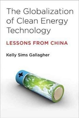 The Globalization of Clean Energy Technology Kelly Sims (Associate Professor of Energy & Environmental Policy Gallagher, Kelly Sims (Professor of Energy & Environmental Policy Gallagher 9780262533737