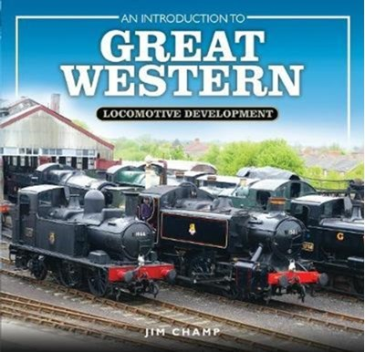 An Introduction to Great Western Locomotive Development Jim Champ 9781473877832