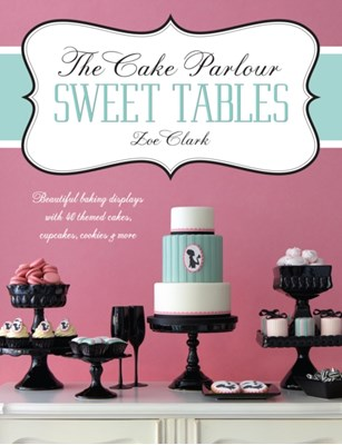 The Cake Parlour Sweet Tables - Beautiful baking displays with 40 themed cakes, cupcakes & more Zoe Clark 9781446302002