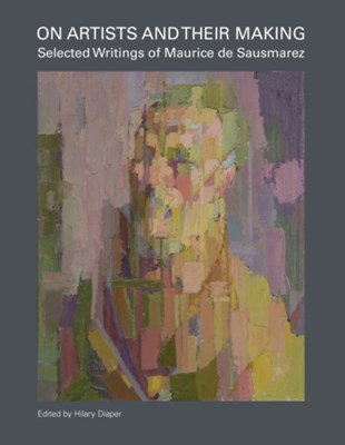 On Artists and Their Making: Selected Writings of Maurice de Sausmarez  9781910065846