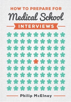 How to Prepare for Medical School Interviews Philip (NIHR Academic Clinical Fellow and Cardiothoracic Surgery Specialist Trainee) McElnay 9781907904837