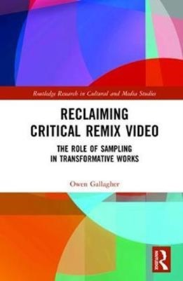 Reclaiming Critical Remix Video Owen (National College of Art and Design Gallagher 9781138285262