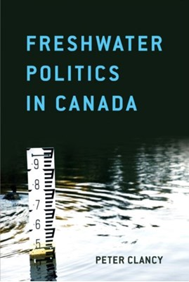 Freshwater Politics in Canada Peter Clancy 9781442609266