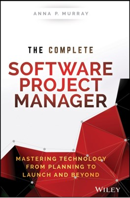 The Complete Software Project Manager Anna P. Murray 9781119161837
