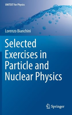 Selected Exercises in Particle and Nuclear Physics Lorenzo Bianchini 9783319704937
