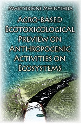 Agro-Based Ecotoxicological Preview on Anthropogenic Activities on Ecosystems  9781634831888