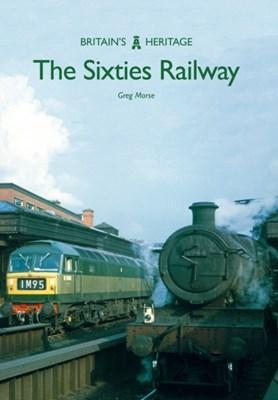 The Sixties Railway Greg Morse 9781445665764