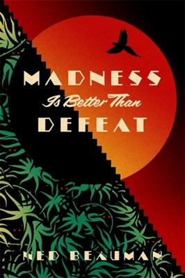 Madness is Better than Defeat Ned Beauman 9781473613584