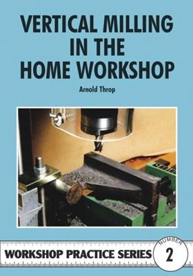 Vertical Milling in the Home Workshop Arnold Throp 9780852428436