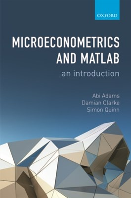 Microeconometrics and MATLAB: An Introduction Simon (Associate Professor of Economics Quinn, Damian (PhD student in Economics Clarke, Abi (Associate Professor of Economics Adams 9780198754503