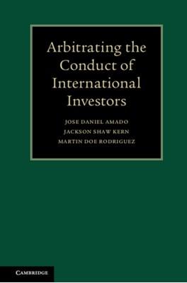 Arbitrating the Conduct of International Investors Jose Daniel Amado, Jackson Shaw Kern, Martin Doe Rodriguez 9781108415729