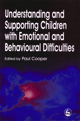 Understanding and Supporting Children with Emotional and Behavioural Difficulties Paul Cooper 9781853026669