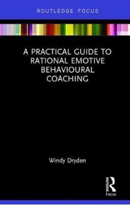 A Practical Guide to Rational Emotive Behavioural Coaching Windy (Emeritus Professor of Psychotherapeutic Studies at Goldsmiths Dryden 9780815348726