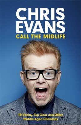 Call the Midlife: TFI Friday, Top Gear and Other Middle-Aged Dilemmas Chris Evans 9781780229201