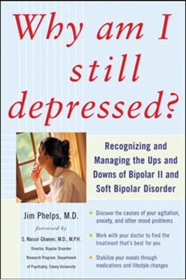 Why Am I Still Depressed? Recognizing and Managing the Ups and Downs of Bipolar II and Soft Bipolar Disorder Jim Phelps 9780071462372