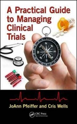 A Practical Guide to Managing Clinical Trials Joann Pfeiffer, Cris Wells 9781138196506
