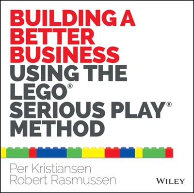 Building a Better Business Using the Lego Serious Play Method Per Kristiansen, Robert Rasmussen 9781118832455