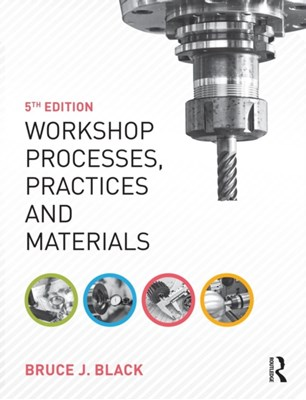 Workshop Processes, Practices and Materials Bruce J. Black, Bruce J. (former Workshop Director at Gwent College of Higher Education) Black 9781138784727