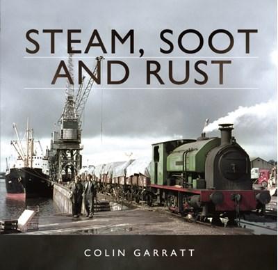 Steam, Soot and Rust Colin Garratt 9781473844124