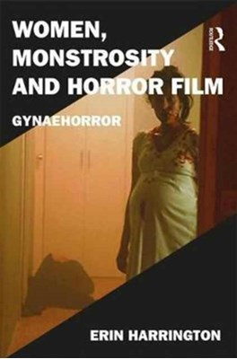 Women, Monstrosity and Horror Film Erin Harrington 9781472467294