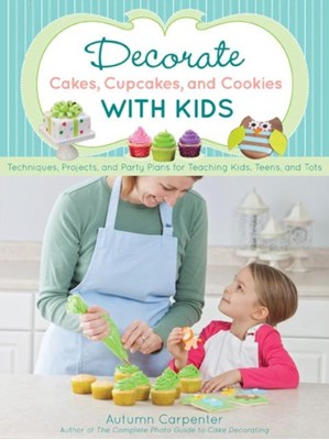 Decorate Cakes, Cupcakes, and Cookies with Kids Autumn Carpenter 9781589237766
