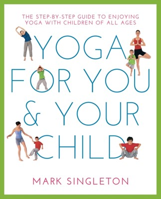 Yoga For You And Your Child Mark Singleton 9781780288758