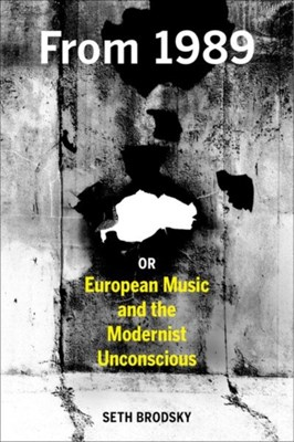 From 1989, or European Music and the Modernist Unconscious Seth Brodsky 9780520279360