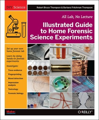 Illustrated Guide to Home Forensic Science Experiments Barbara Fritchmann Thompson, Robert Bruce Thompson 9781449334512