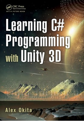 Learning C# Programming with Unity 3D Alex (Float Hybrid Entertainment Okita 9781466586529