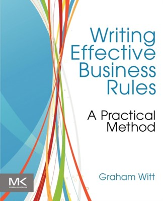 Writing Effective Business Rules Graham (Independent Consultant Witt 9780123850515