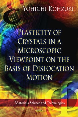Plasticity of Crystals in a Microscopic Viewpoint on the Basis of Dislocation Motion Yohichi Kohzuki 9781620814192