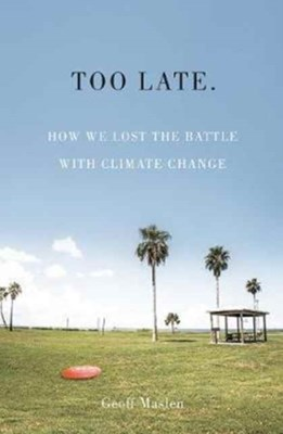Too Late. How we lost the battle with climate change Geoffrey Maslen 9781743793244