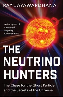The Neutrino Hunters Ray Jayawardhana 9781780746470