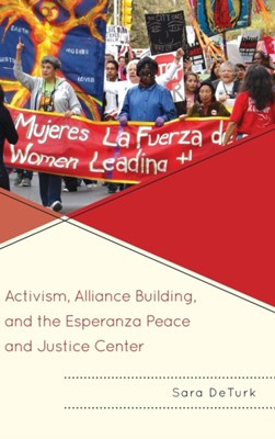 Activism, Alliance Building, and the Esperanza Peace and Justice Center Sara DeTurk 9780739188644