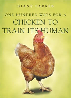 100 Ways for a Chicken to Train its Human Diane Parker 9780340910207