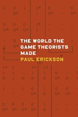 The World the Game Theorists Made Paul Erickson 9780226097176