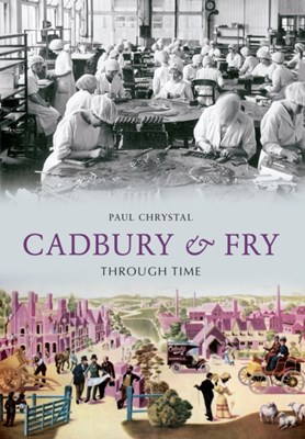 Cadbury & Fry Through Time Paul Chrystal 9781445604381
