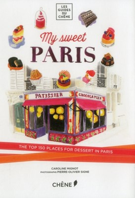 My Sweet Paris: The Top 150 Places for Dessert in Paris Caroline Mignot 9782812311444
