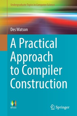 A Practical Approach to Compiler Construction Des Watson 9783319527871