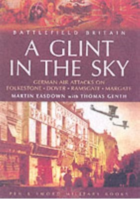 Glint in the Sky, A: German Air Attacks on Folkstone, Dover, Ramsgate, Margate Thomas Genth, Martin Easdown 9781844151196