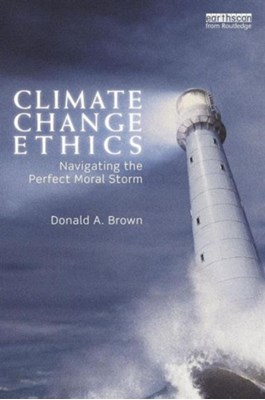 Climate Change Ethics Donald A. (Widener University Brown 9780415625722
