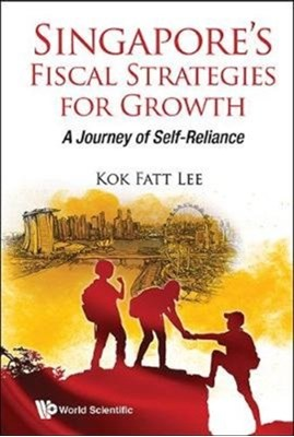 Singapore's Fiscal Strategies For Growth: A Journey Of Self-reliance Kok Fatt (Future-moves Group Lee 9789813228009
