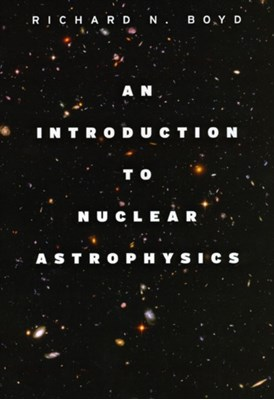 An Introduction to Nuclear Astrophysics Richard N. Boyd 9780226069715