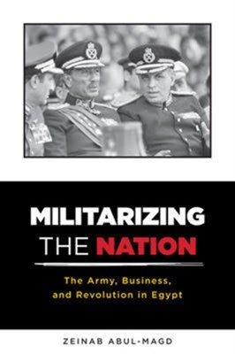 Militarizing the Nation Zeinab Abul-Magd 9780231170628