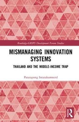 Mismanaging Innovation Systems Patarapong (National Graduate Institute for Policy Studies (GRIPS) Intarakumnerd 9781138124820