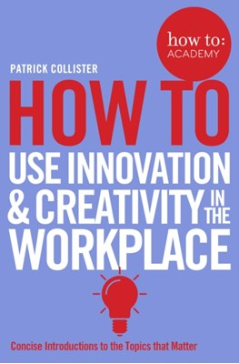 How To Use Innovation and Creativity in the Workplace Patrick Collister 9781509814459