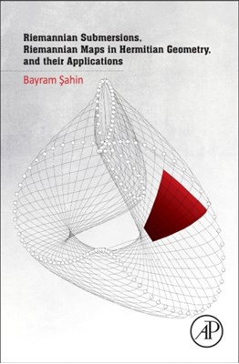 Riemannian Submersions, Riemannian Maps in Hermitian Geometry, and their Applications Bayram (Ege University Sahin 9780128043912